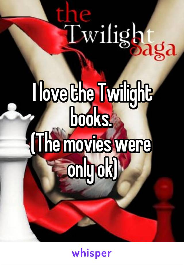 I love the Twilight books.  (The movies were  only ok)