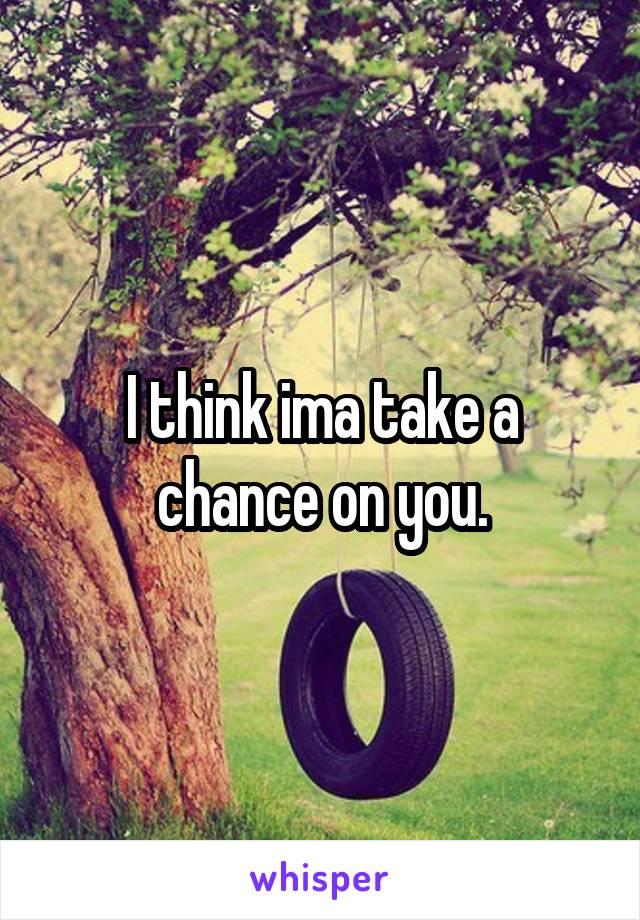I think ima take a chance on you.