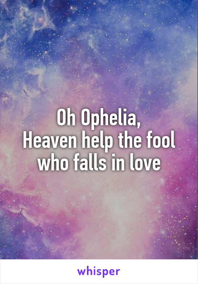 Oh Ophelia, Heaven help the fool who falls in love