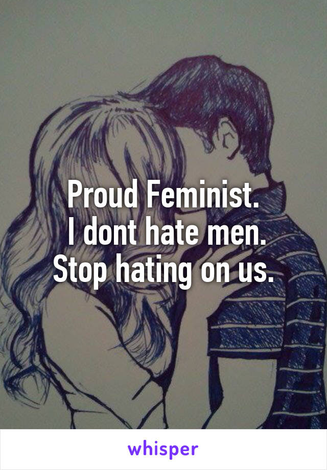Proud Feminist.  I dont hate men. Stop hating on us.
