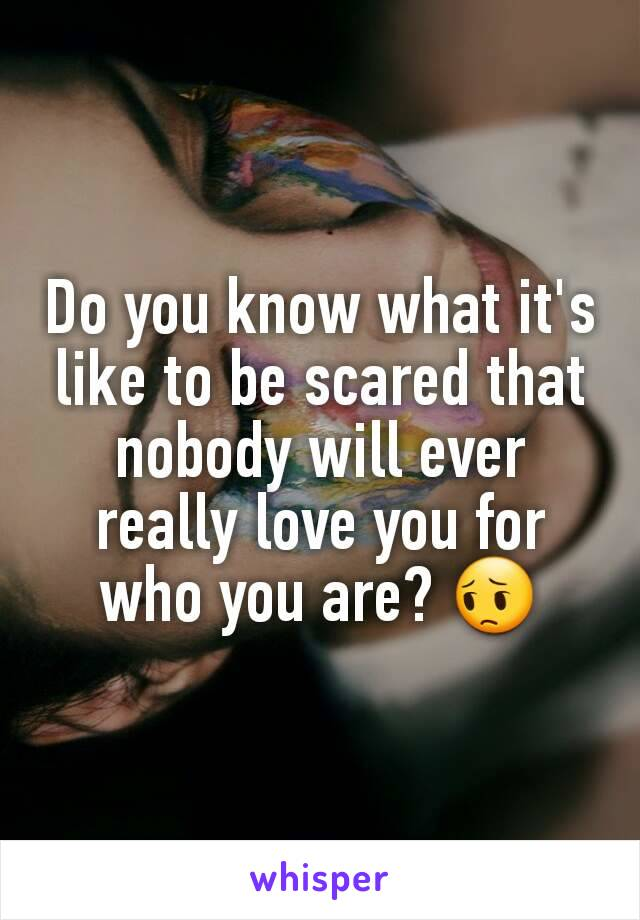 Do you know what it's like to be scared that nobody will ever really love you for who you are? 😔