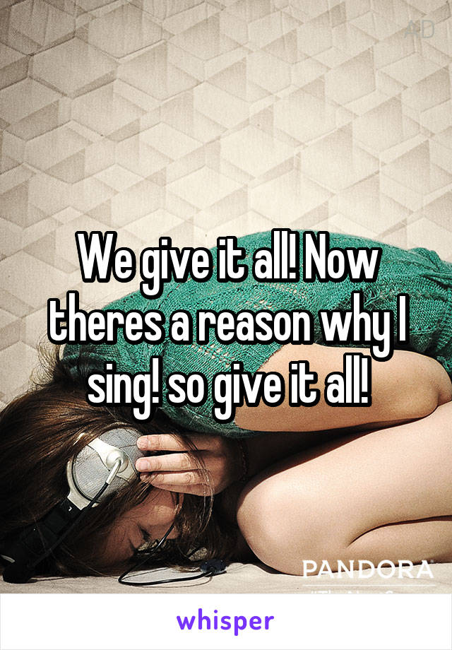 We give it all! Now theres a reason why I sing! so give it all!