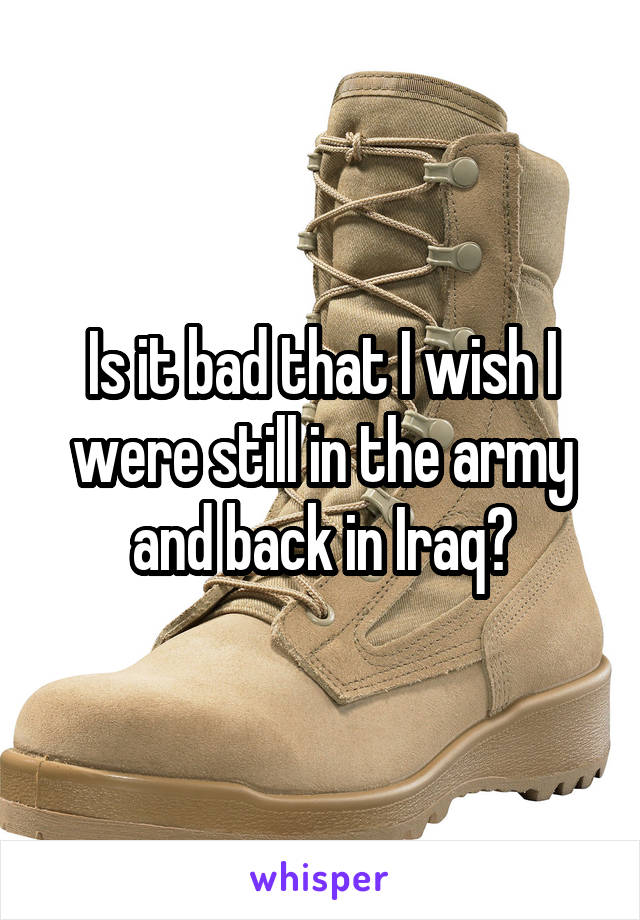 Is it bad that I wish I were still in the army and back in Iraq?