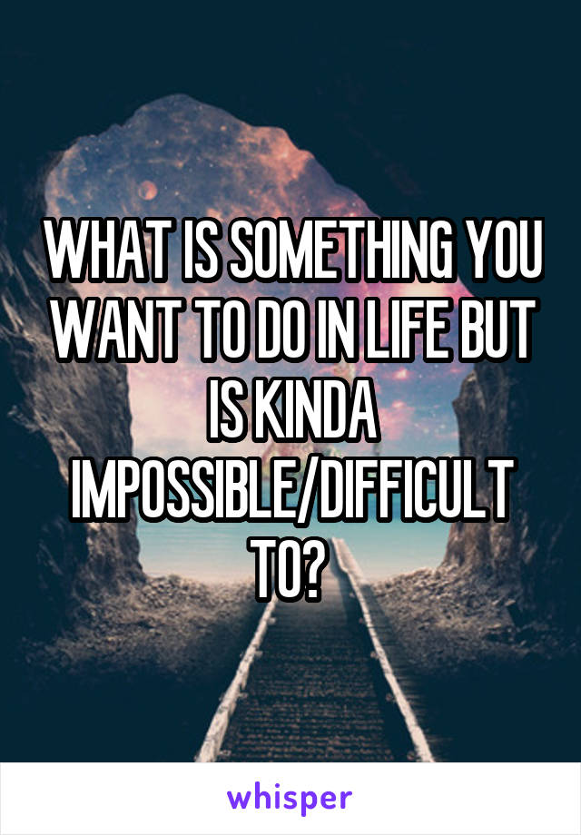 WHAT IS SOMETHING YOU WANT TO DO IN LIFE BUT IS KINDA IMPOSSIBLE/DIFFICULT TO?