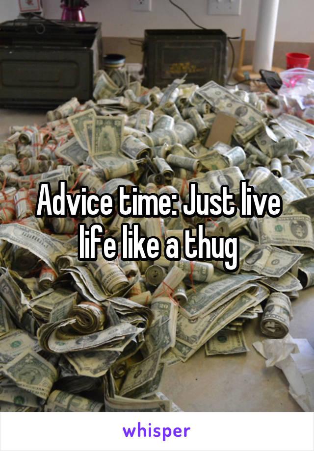 Advice time: Just live life like a thug