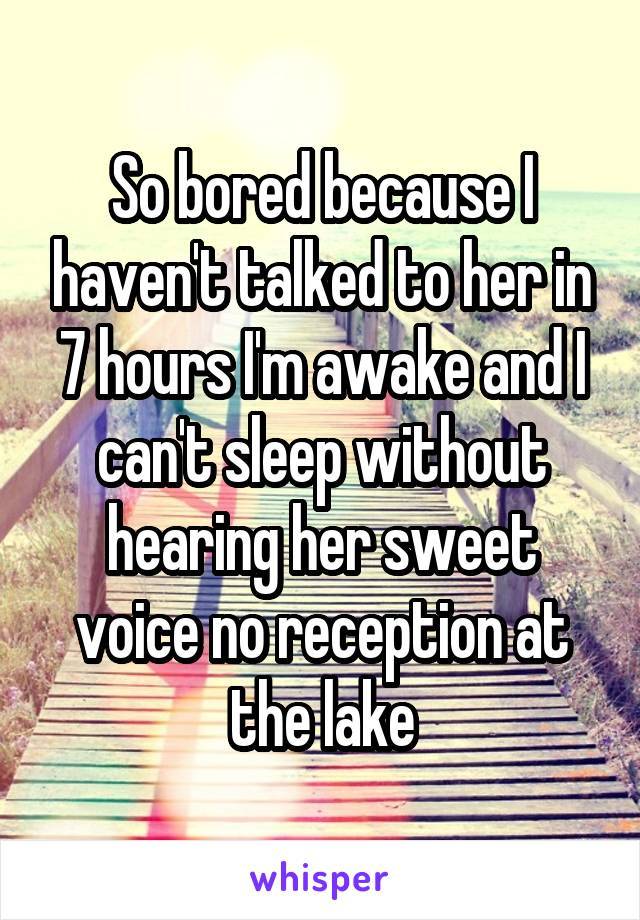 So bored because I haven't talked to her in 7 hours I'm awake and I can't sleep without hearing her sweet voice no reception at the lake