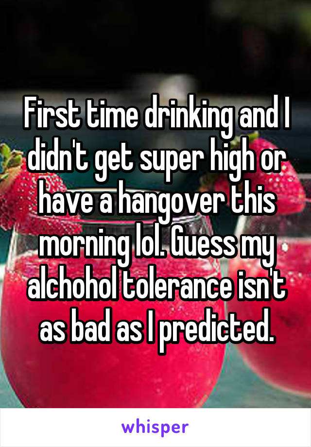 First time drinking and I didn't get super high or have a hangover this morning lol. Guess my alchohol tolerance isn't as bad as I predicted.