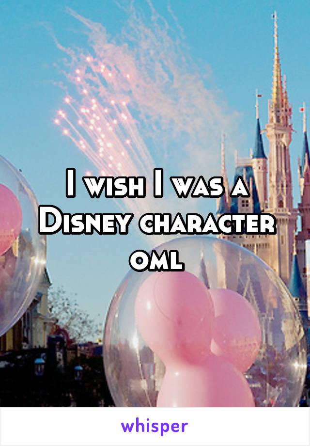 I wish I was a Disney character oml