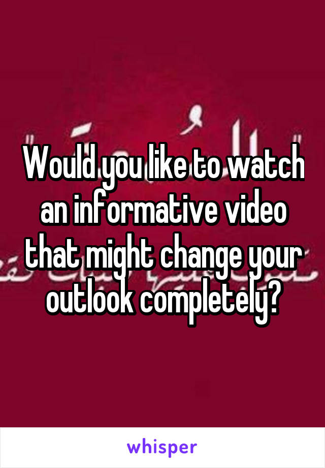 Would you like to watch an informative video that might change your outlook completely?