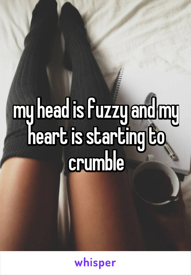my head is fuzzy and my heart is starting to crumble