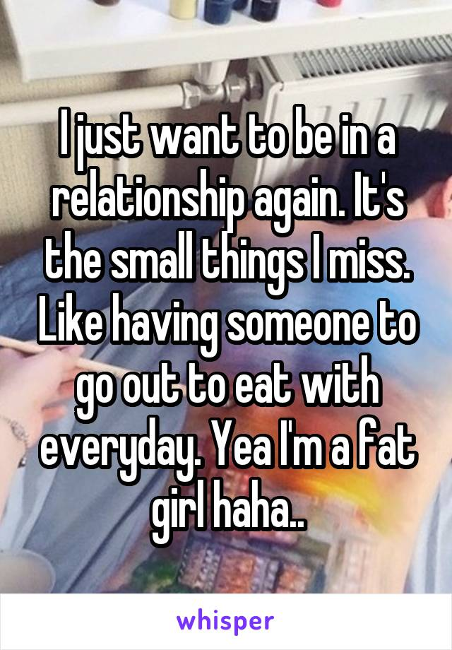 I just want to be in a relationship again. It's the small things I miss. Like having someone to go out to eat with everyday. Yea I'm a fat girl haha..