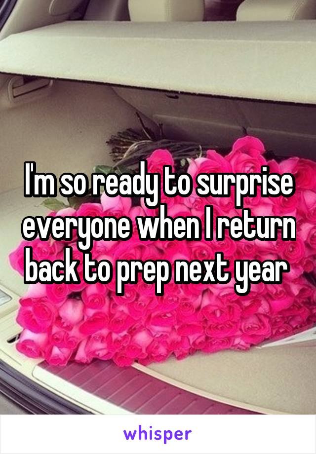I'm so ready to surprise everyone when I return back to prep next year