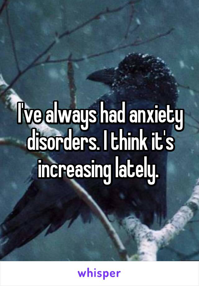 I've always had anxiety disorders. I think it's increasing lately.