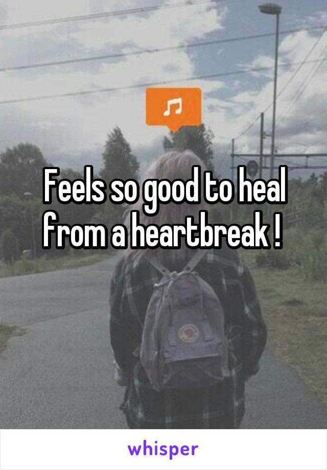 Feels so good to heal from a heartbreak !