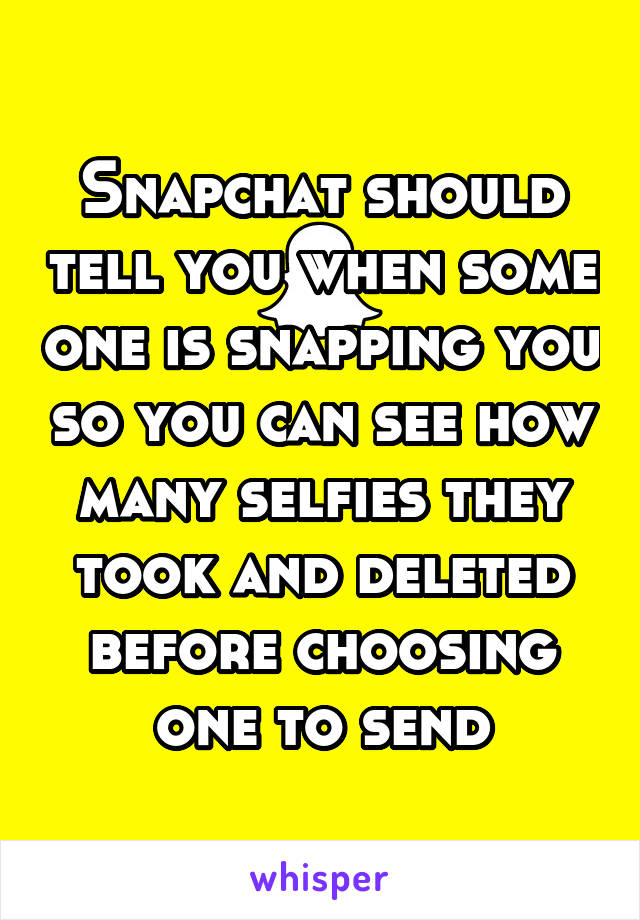 Snapchat should tell you when some one is snapping you so you can see how many selfies they took and deleted before choosing one to send