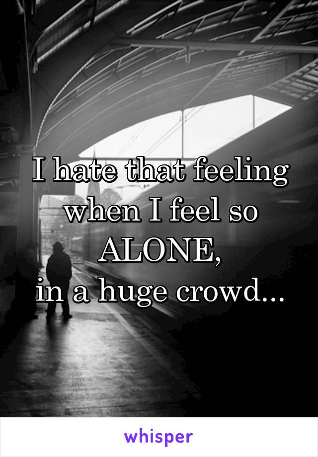 I hate that feeling when I feel so ALONE, in a huge crowd...