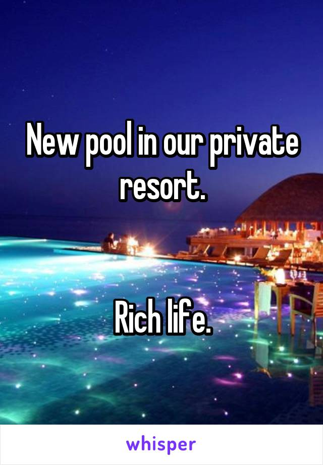 New pool in our private resort.   Rich life.