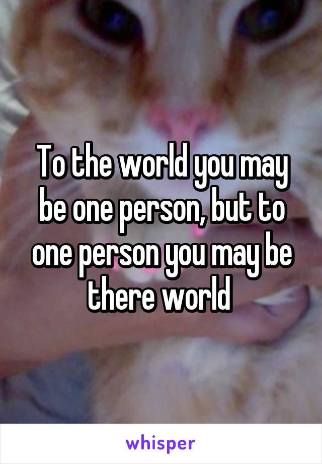 To the world you may be one person, but to one person you may be there world