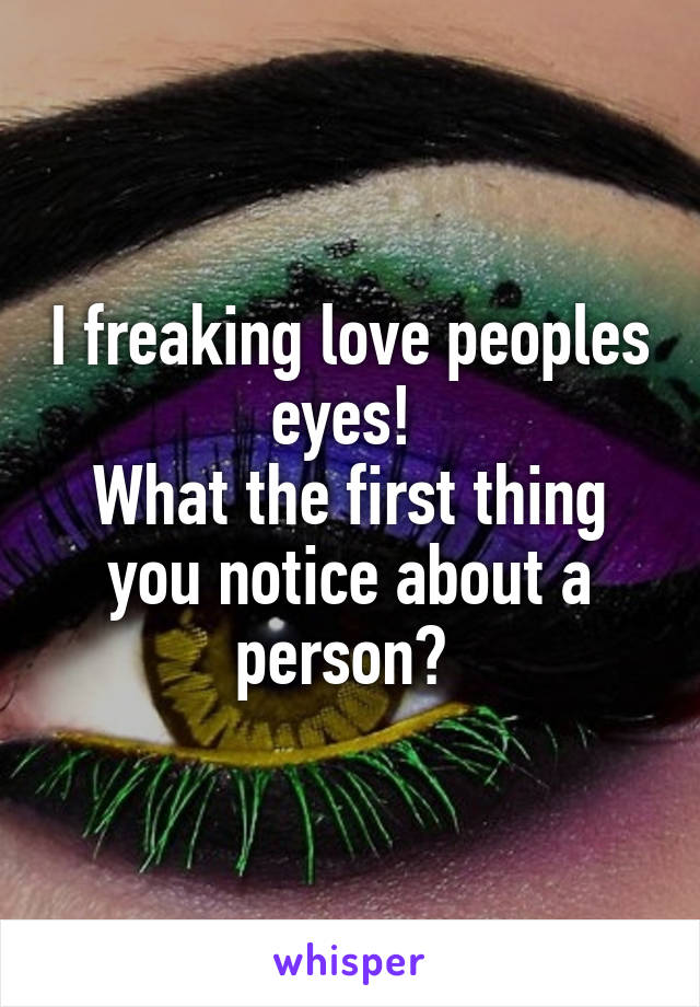 I freaking love peoples eyes!  What the first thing you notice about a person?