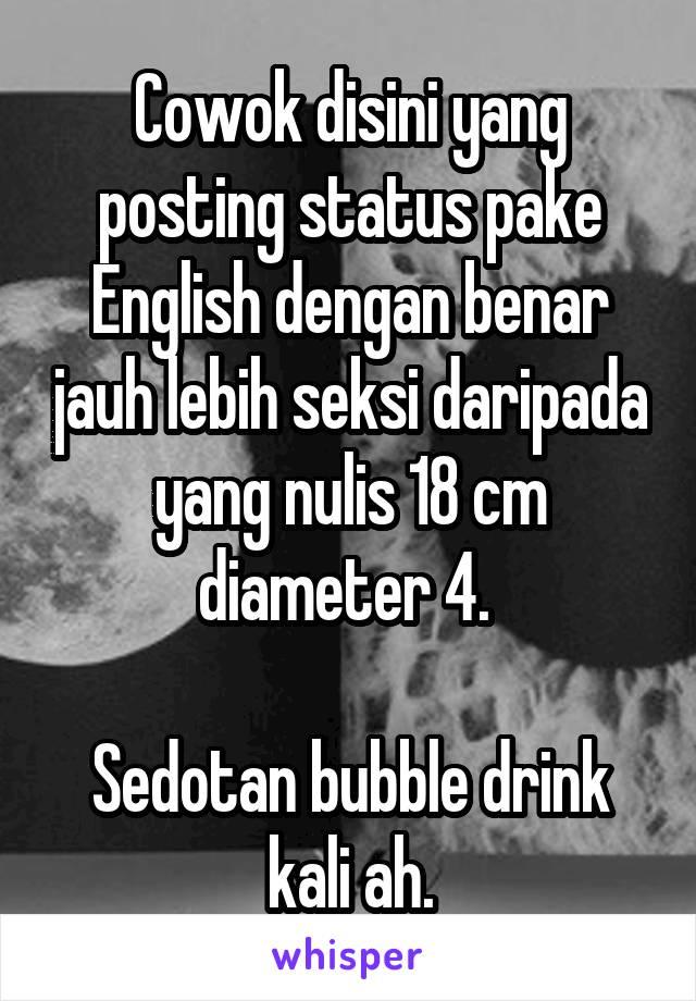 Cowok disini yang posting status pake English dengan benar jauh lebih seksi daripada yang nulis 18 cm diameter 4.   Sedotan bubble drink kali ah.
