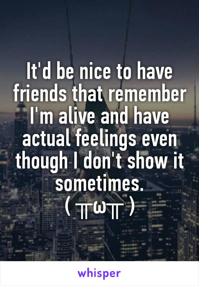 It'd be nice to have friends that remember I'm alive and have actual feelings even though I don't show it sometimes. ( ╥ω╥ )