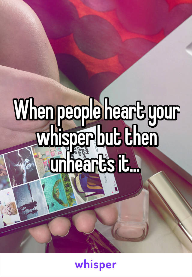 When people heart your whisper but then unhearts it...