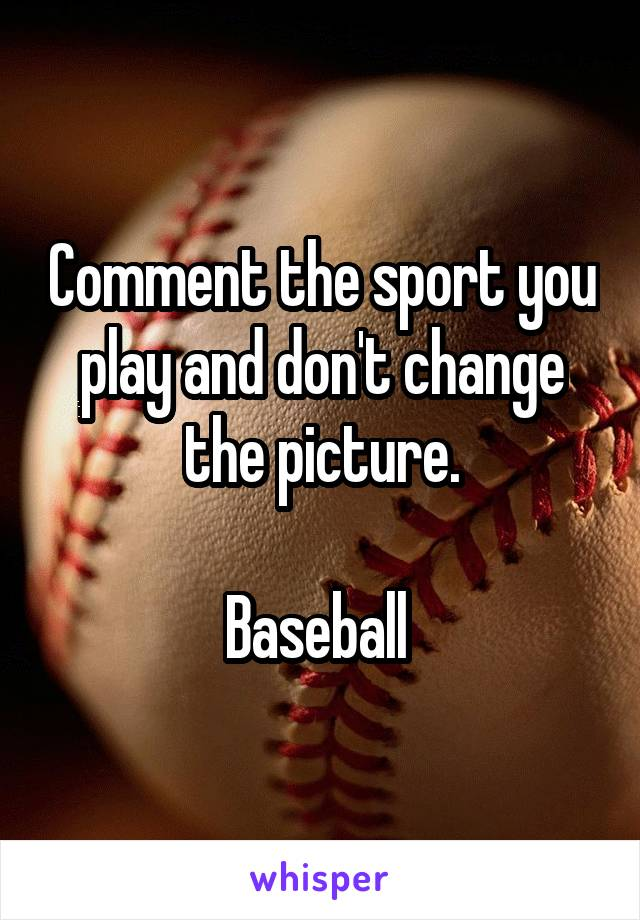 Comment the sport you play and don't change the picture.  Baseball