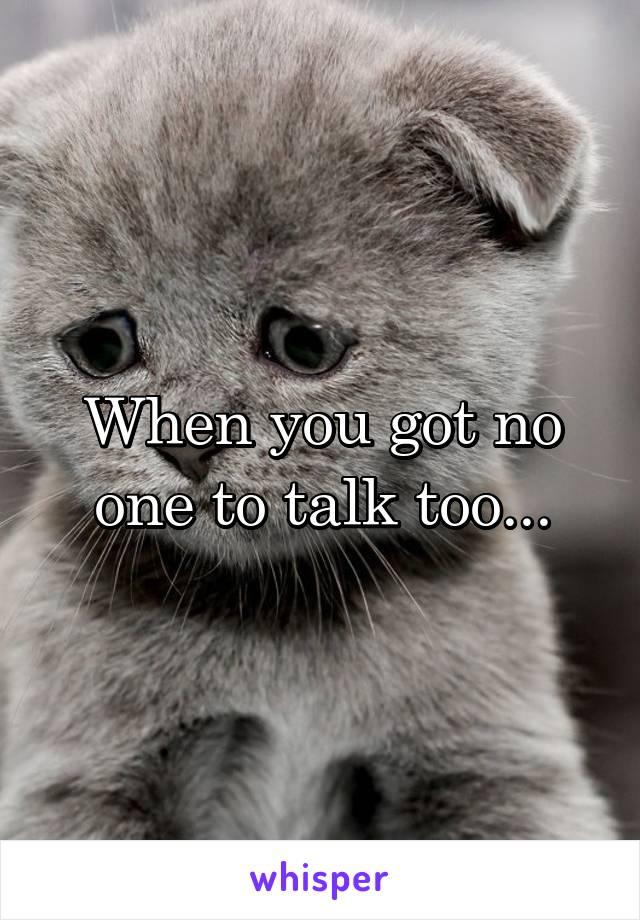 When you got no one to talk too...
