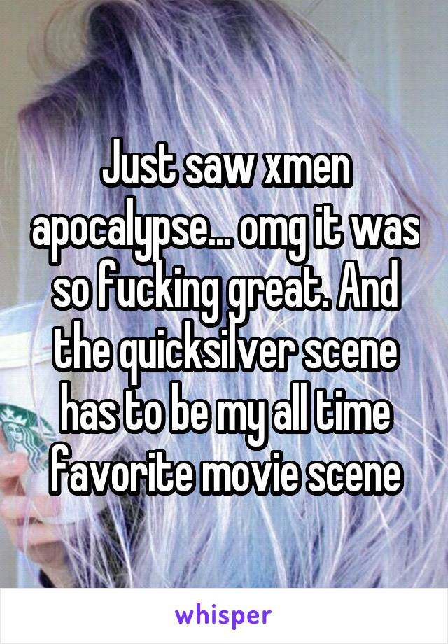 Just saw xmen apocalypse... omg it was so fucking great. And the quicksilver scene has to be my all time favorite movie scene