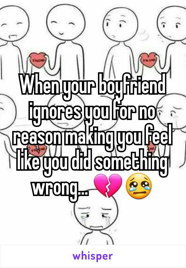 When your boyfriend ignores you for no reason making you feel like you did something wrong... 💔😢