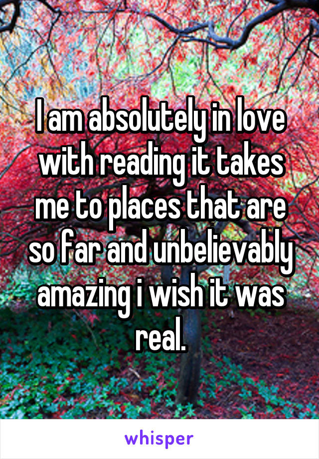 I am absolutely in love with reading it takes me to places that are so far and unbelievably amazing i wish it was real.