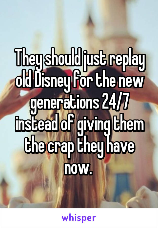 They should just replay old Disney for the new generations 24/7 instead of giving them the crap they have now.