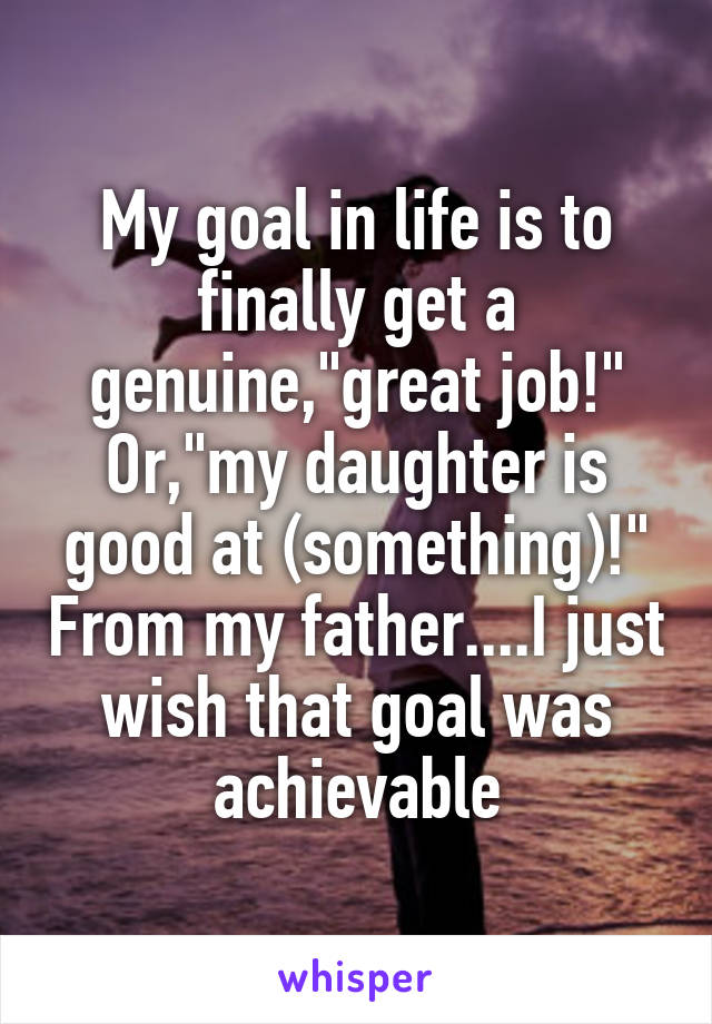 """My goal in life is to finally get a genuine,""""great job!"""" Or,""""my daughter is good at (something)!"""" From my father....I just wish that goal was achievable"""