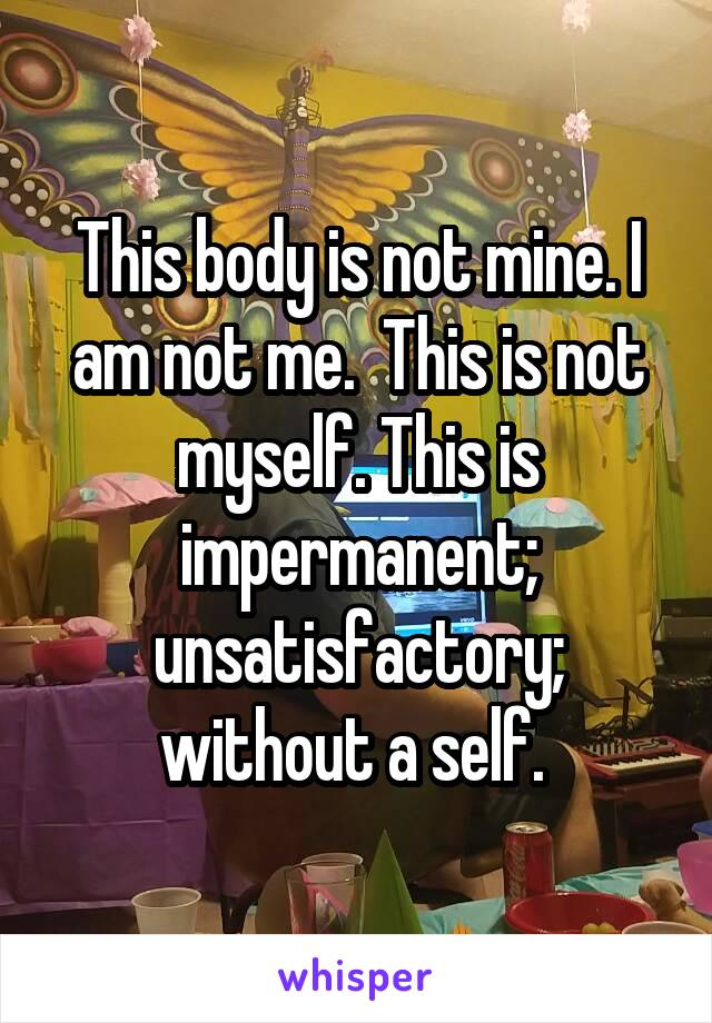 This body is not mine. I am not me.  This is not myself. This is impermanent; unsatisfactory; without a self.