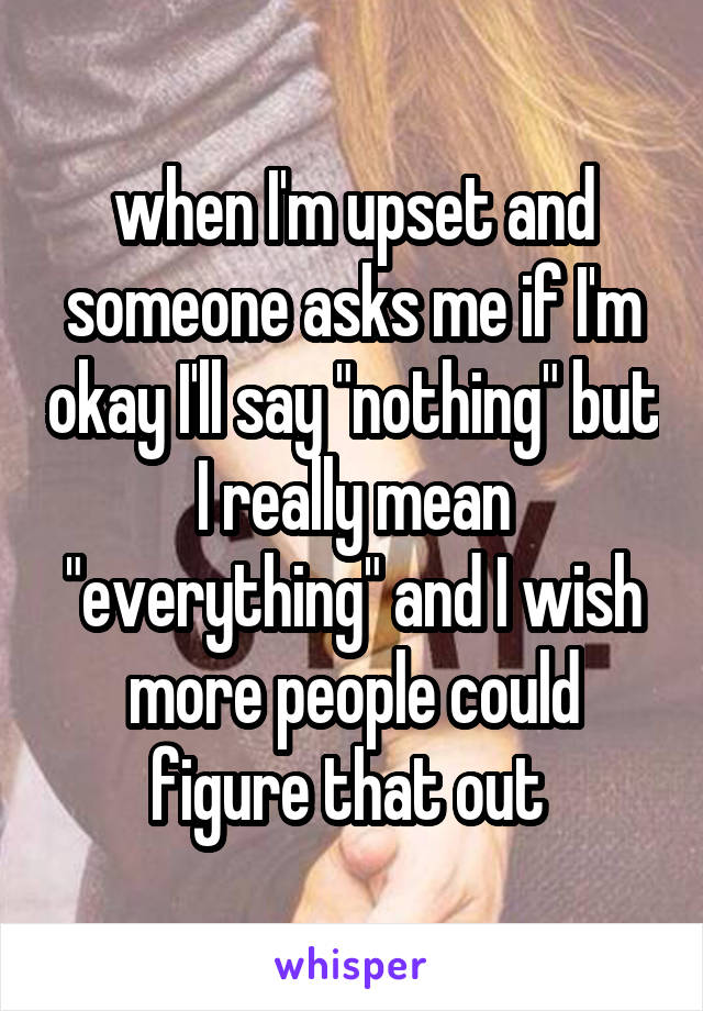 """when I'm upset and someone asks me if I'm okay I'll say """"nothing"""" but I really mean """"everything"""" and I wish more people could figure that out"""