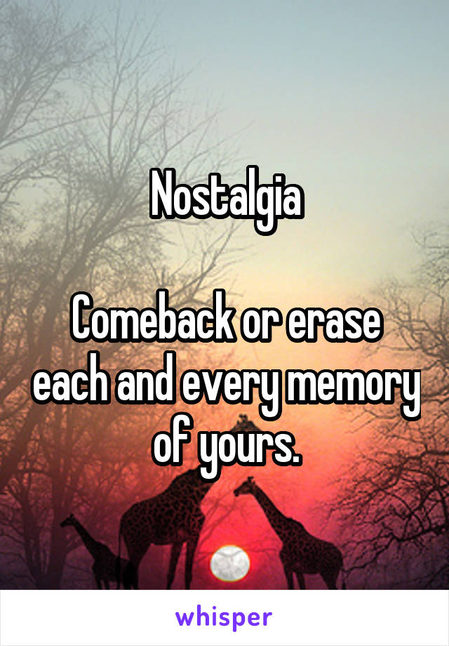 Nostalgia  Comeback or erase each and every memory of yours.