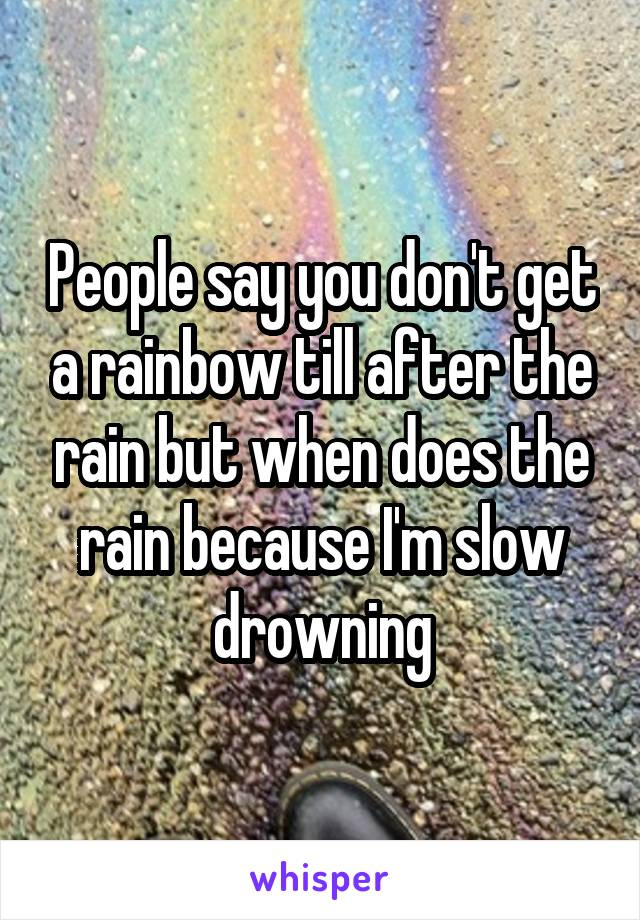 People say you don't get a rainbow till after the rain but when does the rain because I'm slow drowning