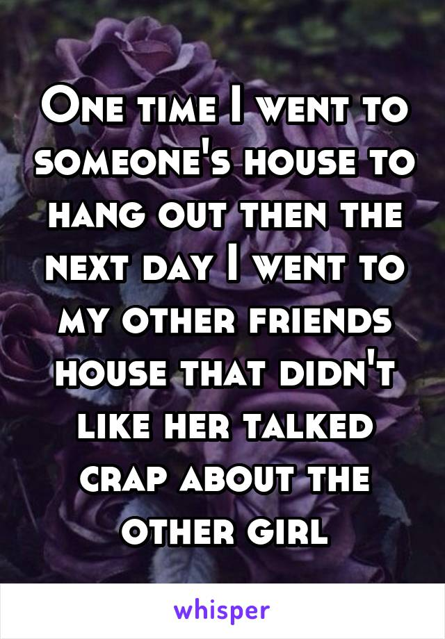 One time I went to someone's house to hang out then the next day I went to my other friends house that didn't like her talked crap about the other girl