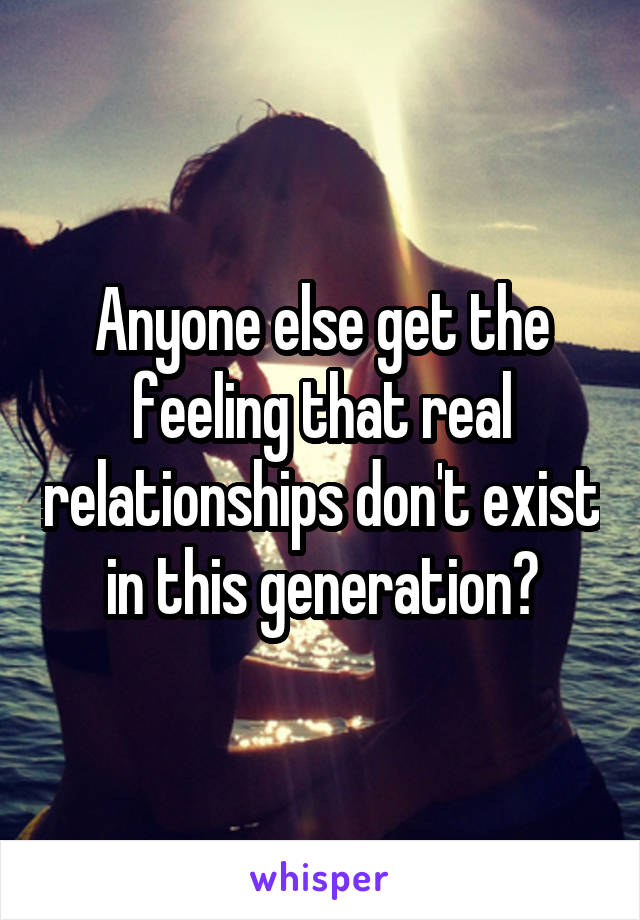 Anyone else get the feeling that real relationships don't exist in this generation?