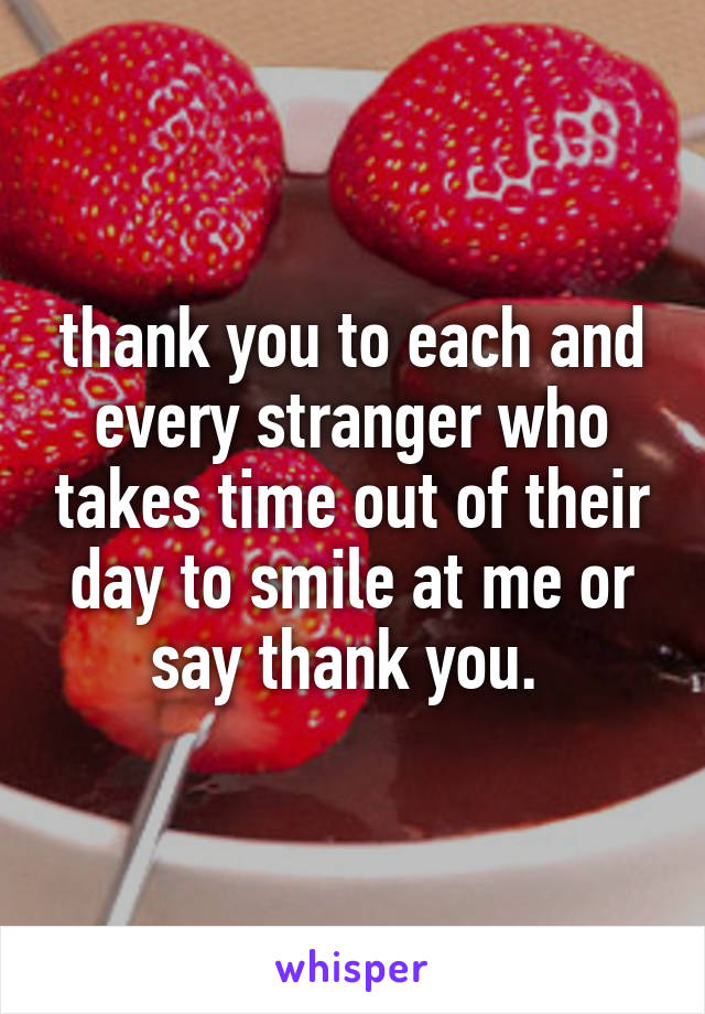 thank you to each and every stranger who takes time out of their day to smile at me or say thank you.