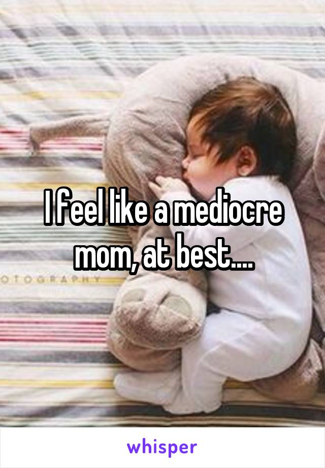 I feel like a mediocre mom, at best....
