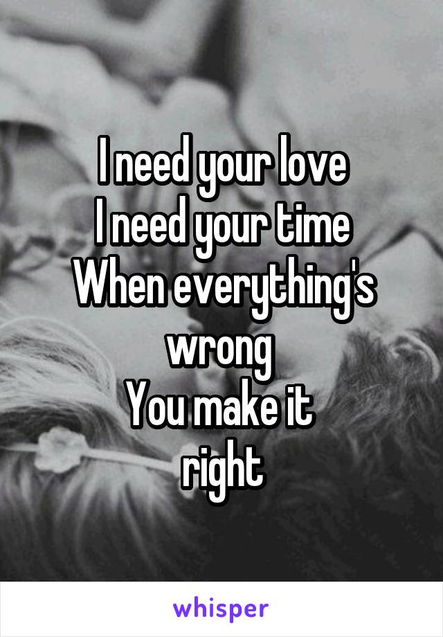 I need your love I need your time When everything's wrong  You make it  right