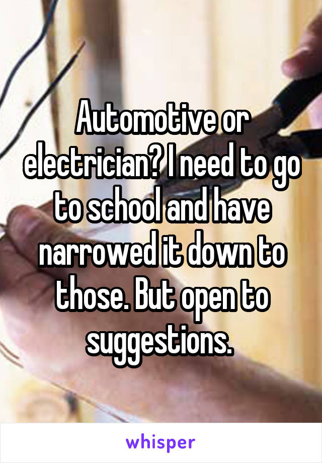 Automotive or electrician? I need to go to school and have narrowed it down to those. But open to suggestions.
