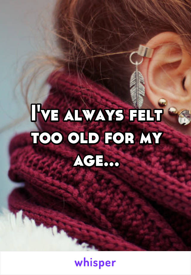 I've always felt too old for my age...