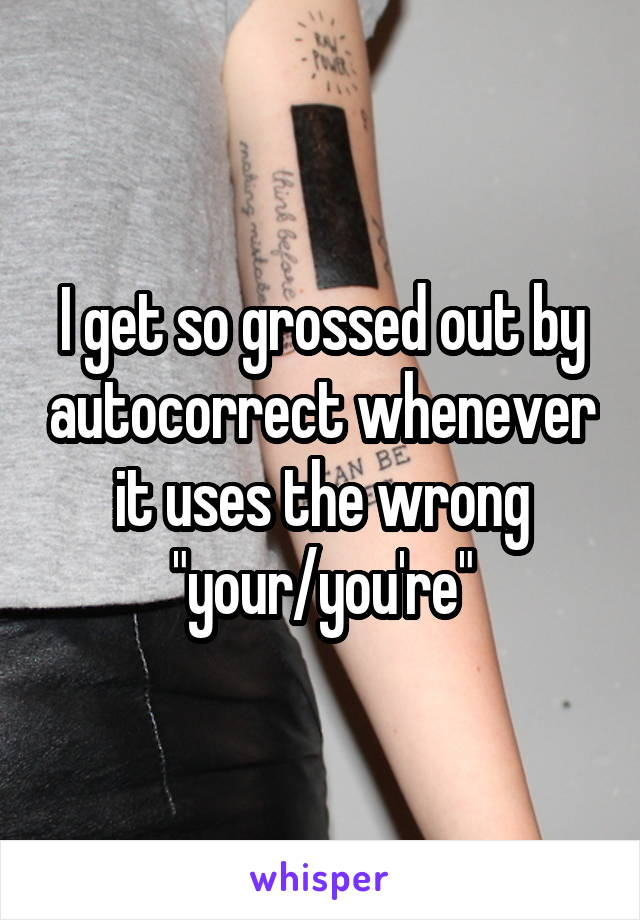 """I get so grossed out by autocorrect whenever it uses the wrong """"your/you're"""""""