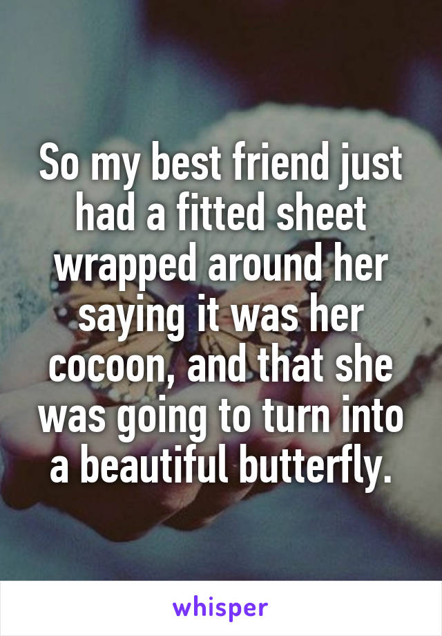 So my best friend just had a fitted sheet wrapped around her saying it was her cocoon, and that she was going to turn into a beautiful butterfly.