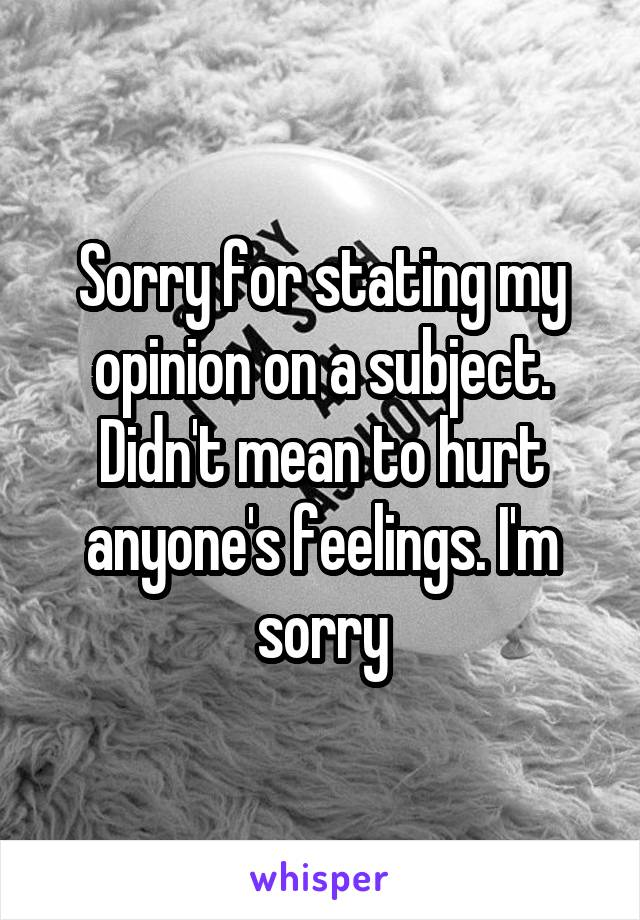 Sorry for stating my opinion on a subject. Didn't mean to hurt anyone's feelings. I'm sorry