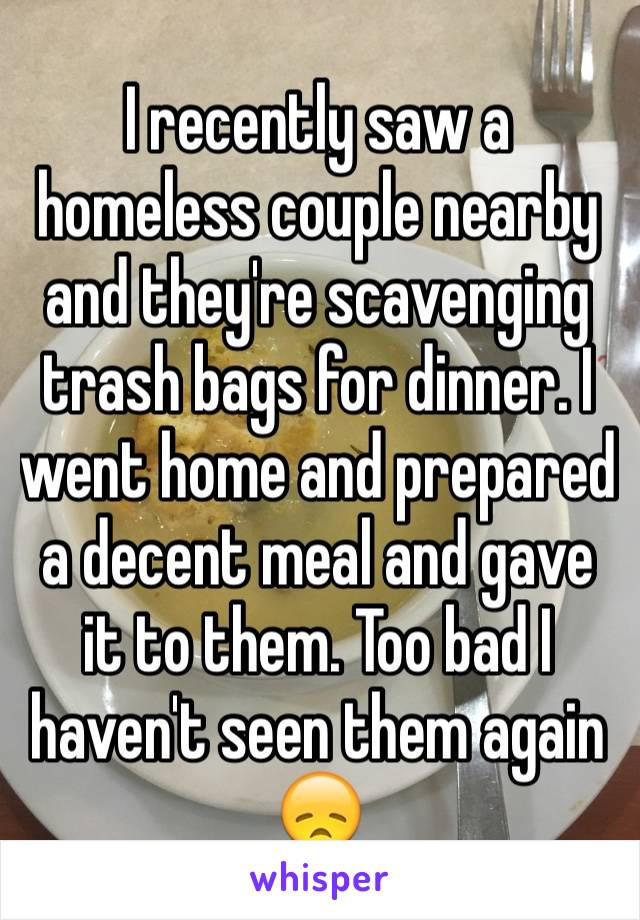 I recently saw a homeless couple nearby and they're scavenging trash bags for dinner. I went home and prepared a decent meal and gave it to them. Too bad I haven't seen them again  😞