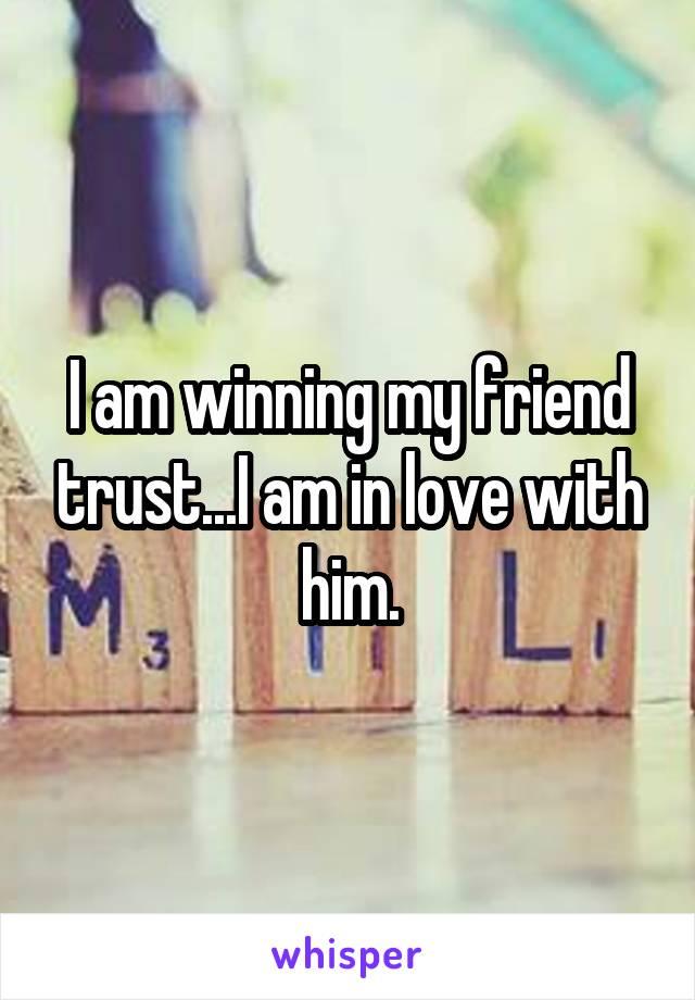 I am winning my friend trust...I am in love with him.