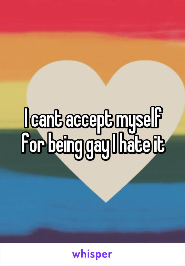 I cant accept myself for being gay I hate it